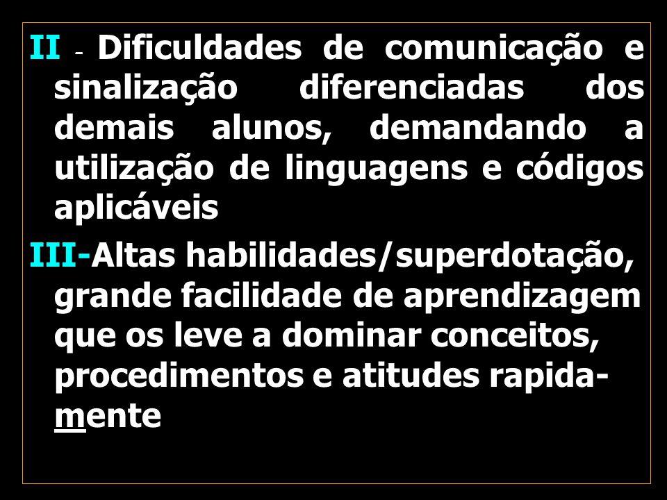 II – Dificuldades de comunicação e sinalização diferenciadas dos demais alunos, demandando a utilização de linguagens e códigos aplicáveis III-Altas h