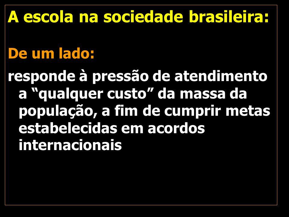 """A escola na sociedade brasileira: De um lado: responde à pressão de atendimento a """"qualquer custo"""" da massa da população, a fim de cumprir metas estab"""