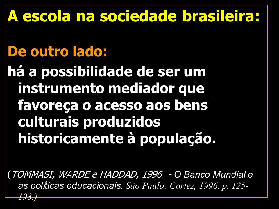 A escola na sociedade brasileira: De outro lado: há a possibilidade de ser um instrumento mediador que favoreça o acesso aos bens culturais produzidos