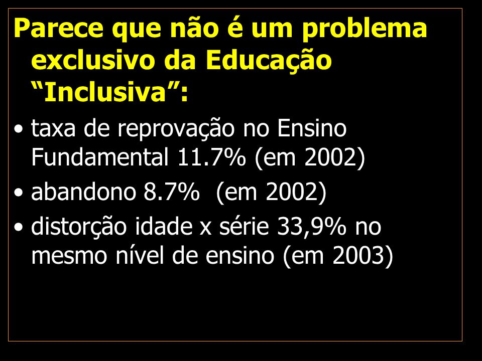 """Parece que não é um problema exclusivo da Educação """"Inclusiva"""": taxa de reprovação no Ensino Fundamental 11.7% (em 2002) abandono 8.7% (em 2002) disto"""