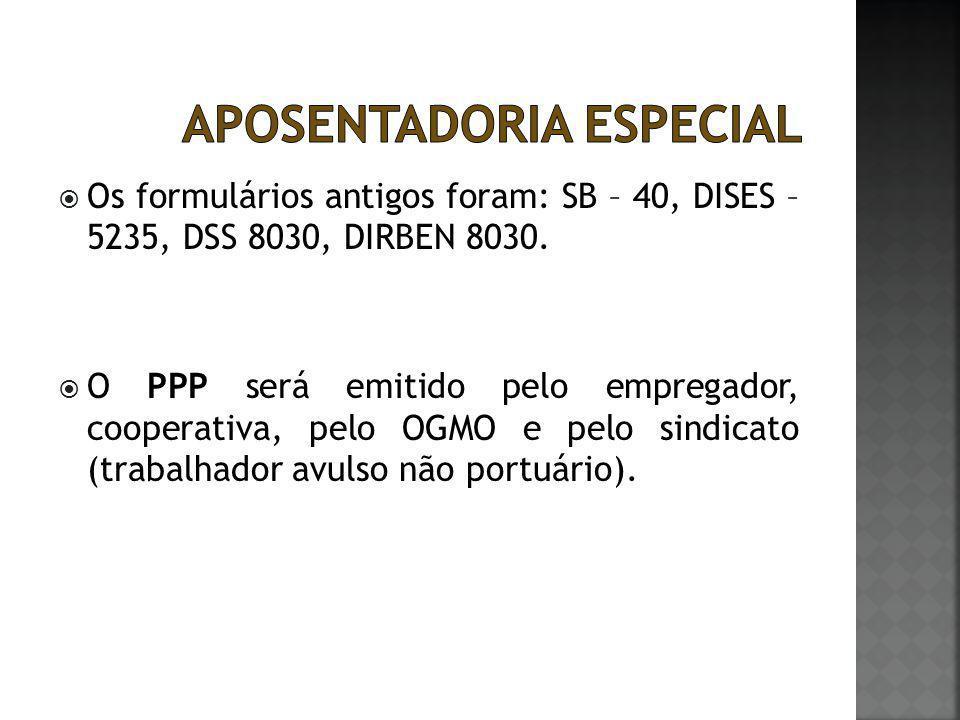  Os formulários antigos foram: SB – 40, DISES – 5235, DSS 8030, DIRBEN 8030.  O PPP será emitido pelo empregador, cooperativa, pelo OGMO e pelo sind