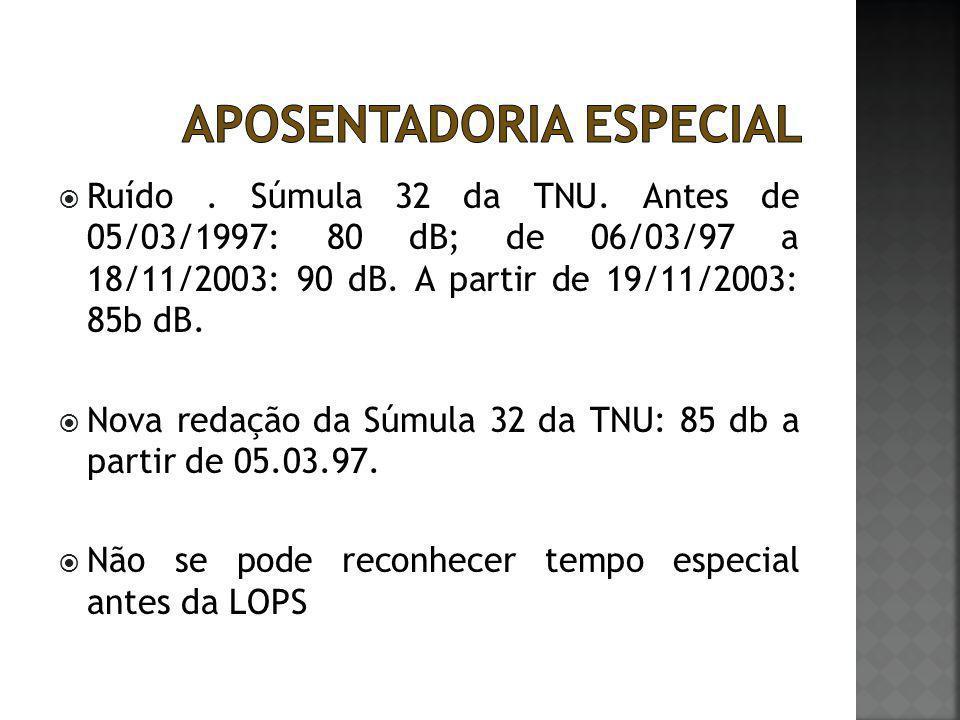  Ruído. Súmula 32 da TNU. Antes de 05/03/1997: 80 dB; de 06/03/97 a 18/11/2003: 90 dB. A partir de 19/11/2003: 85b dB.  Nova redação da Súmula 32 da