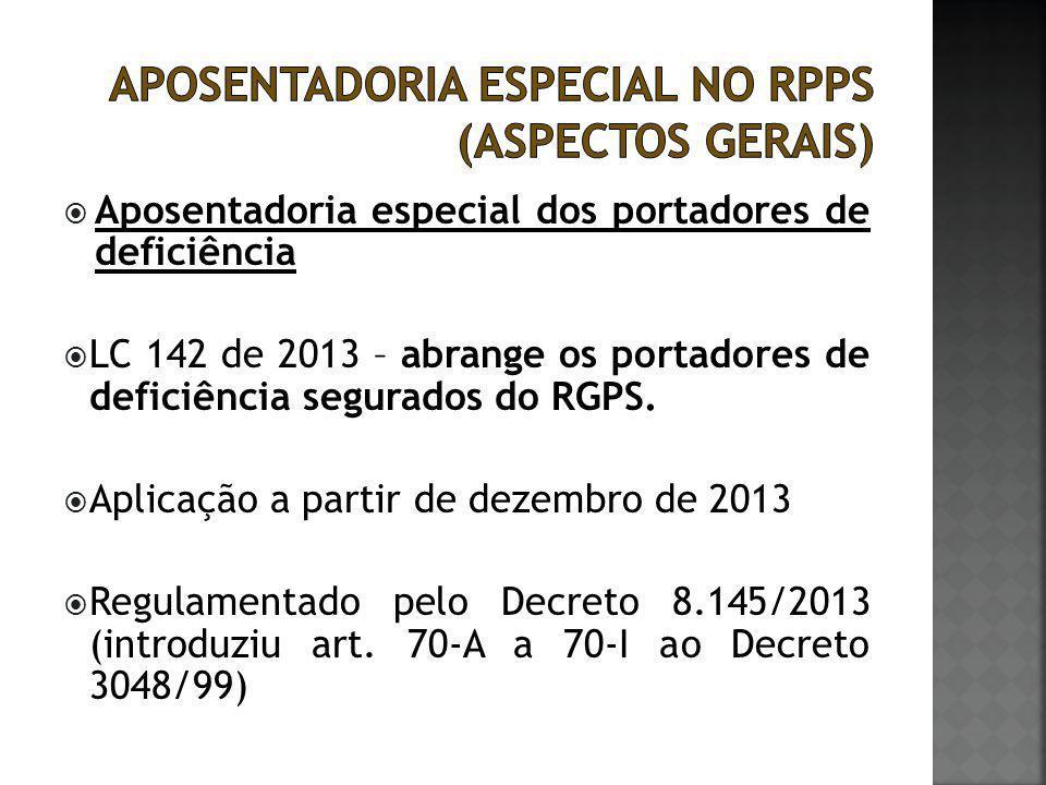  Aposentadoria especial dos portadores de deficiência  LC 142 de 2013 – abrange os portadores de deficiência segurados do RGPS.  Aplicação a partir