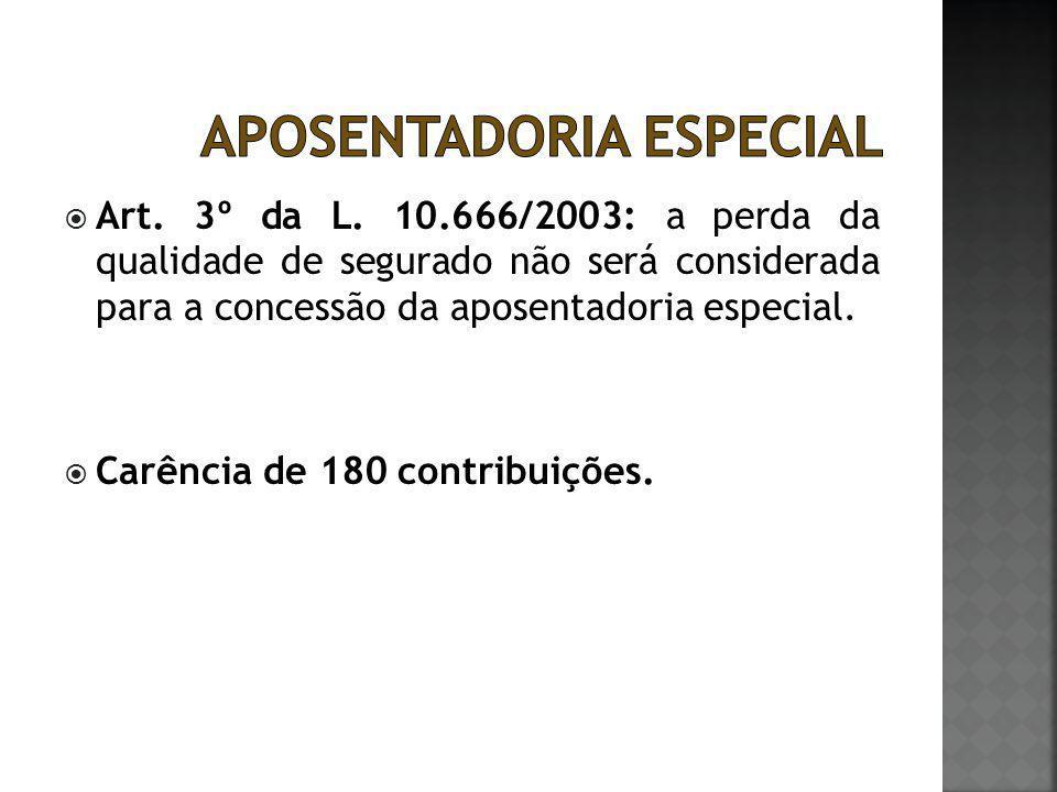  Art. 3º da L. 10.666/2003: a perda da qualidade de segurado não será considerada para a concessão da aposentadoria especial.  Carência de 180 contr