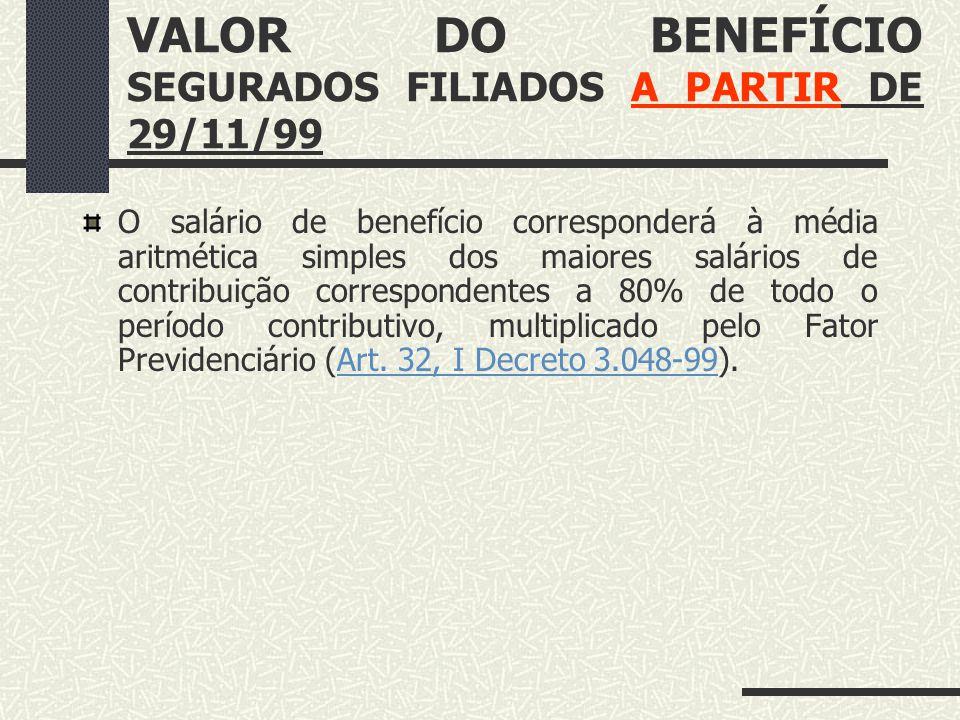 VALOR DO BENEFÍCIO SEGURADOS FILIADOS ATÉ 29/11/99. O salário-de-benefício corresponderá à média aritmética simples dos maiores salários de contribuiç