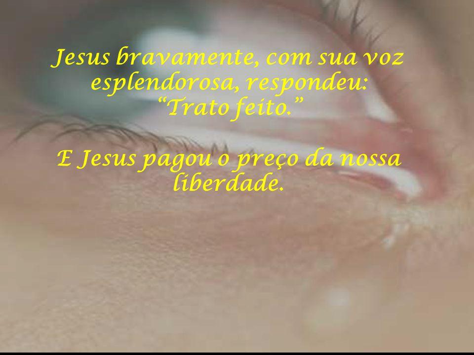 """Jesus bravamente, com sua voz esplendorosa, respondeu: """"Trato feito."""" E Jesus pagou o preço da nossa liberdade."""