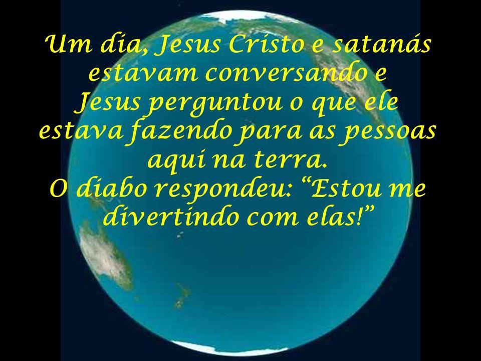 """Um dia, Jesus Cristo e satanás estavam conversando e Jesus perguntou o que ele estava fazendo para as pessoas aqui na terra. O diabo respondeu: """"Estou"""