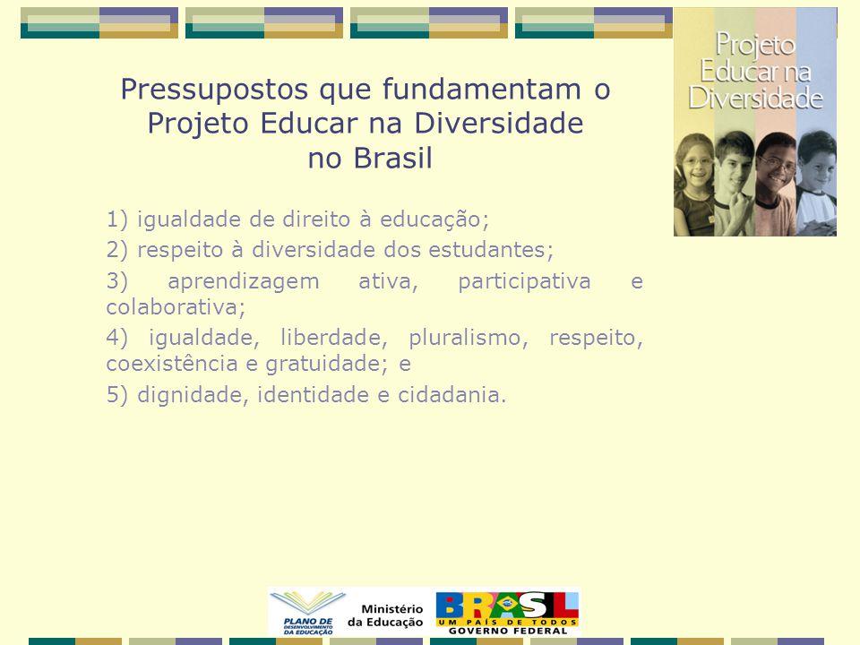 Pressupostos que fundamentam o Projeto Educar na Diversidade no Brasil 1) igualdade de direito à educação; 2) respeito à diversidade dos estudantes; 3) aprendizagem ativa, participativa e colaborativa; 4) igualdade, liberdade, pluralismo, respeito, coexistência e gratuidade; e 5) dignidade, identidade e cidadania.