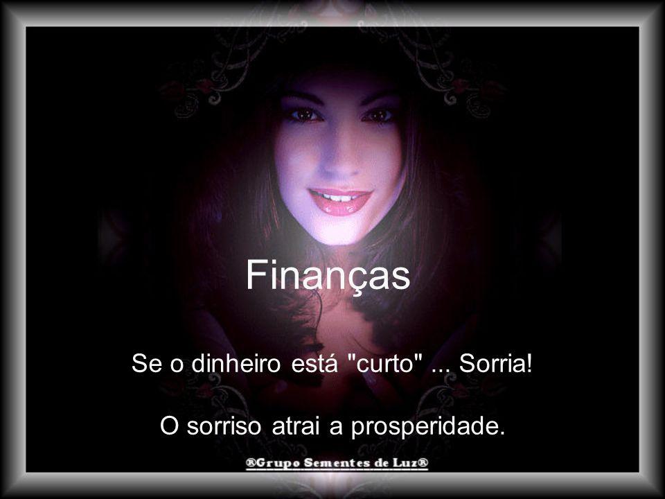 Finanças Se o dinheiro está curto ... Sorria! O sorriso atrai a prosperidade.
