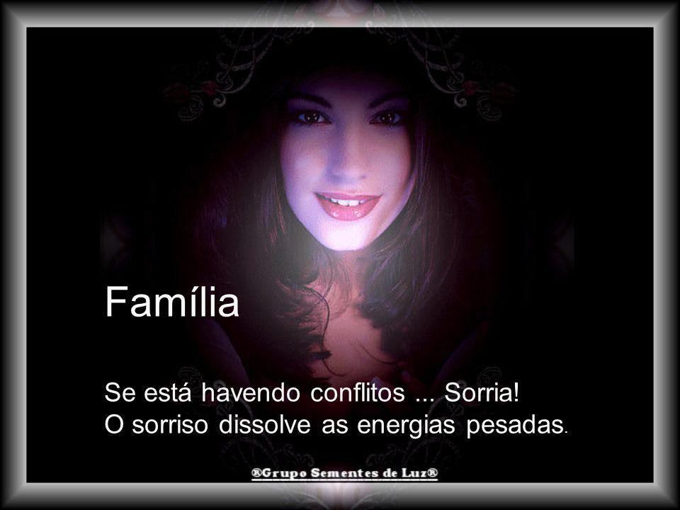 Família Se está havendo conflitos... Sorria! O sorriso dissolve as energias pesadas.