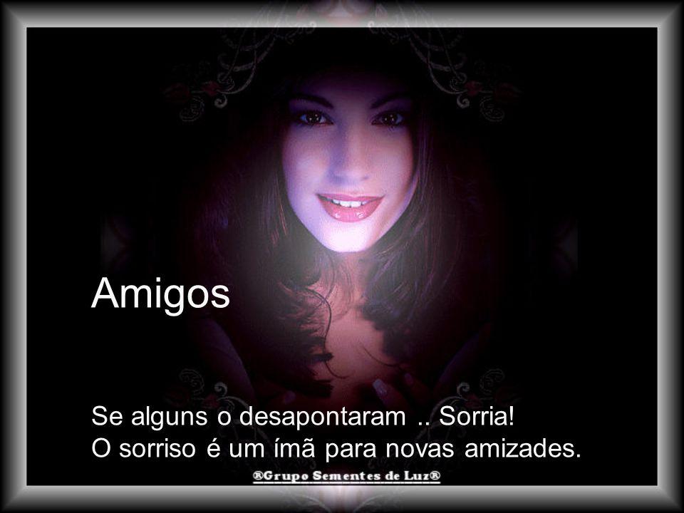 Amigos Se alguns o desapontaram.. Sorria! O sorriso é um ímã para novas amizades.