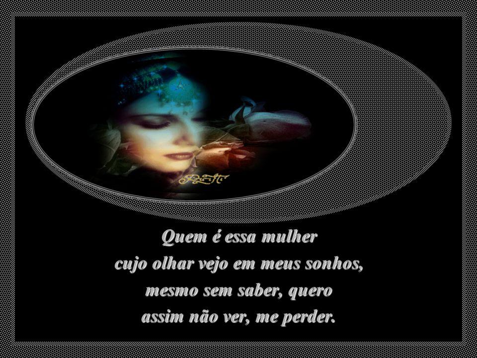 Quem é essa mulher cujo olhar vejo em meus sonhos, mesmo sem saber, quero assim não ver, me perder.
