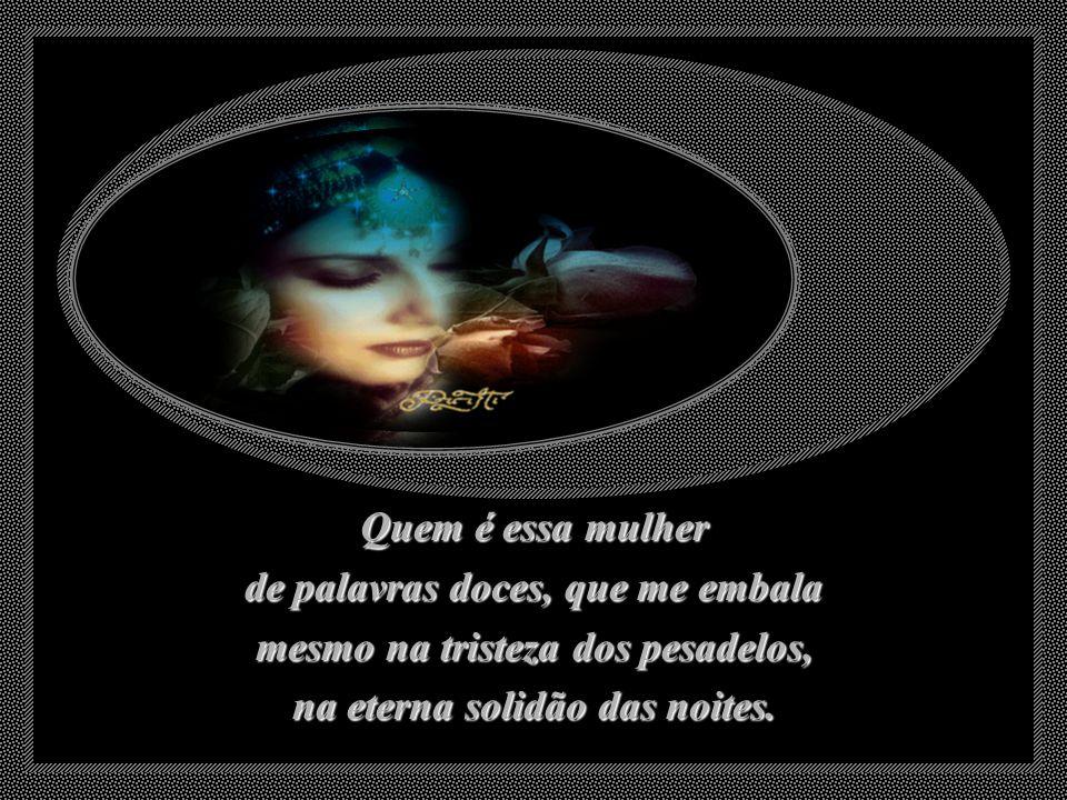 Quem é essa mulher de palavras doces, que me embala mesmo na tristeza dos pesadelos, na eterna solidão das noites.