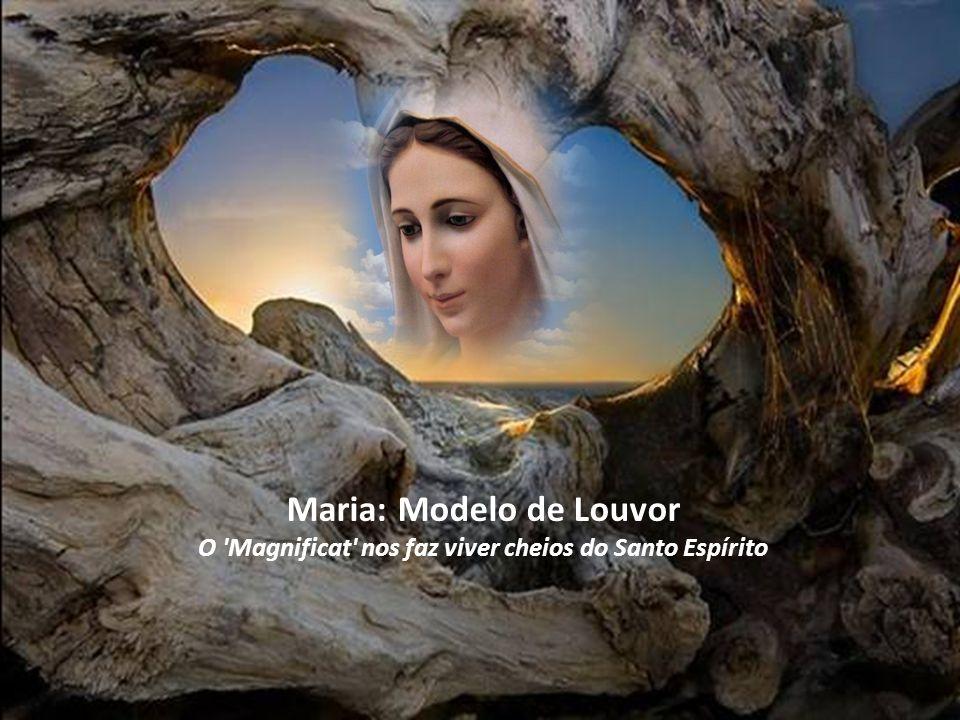 Maria: Modelo de Louvor O Magnificat nos faz viver cheios do Santo Espírito