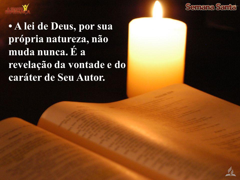A lei de Deus, por sua própria natureza, não muda nunca. É a revelação da vontade e do caráter de Seu Autor.