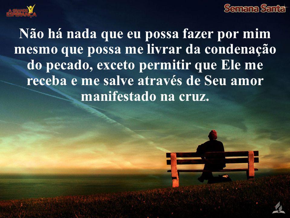 Não há nada que eu possa fazer por mim mesmo que possa me livrar da condenação do pecado, exceto permitir que Ele me receba e me salve através de Seu