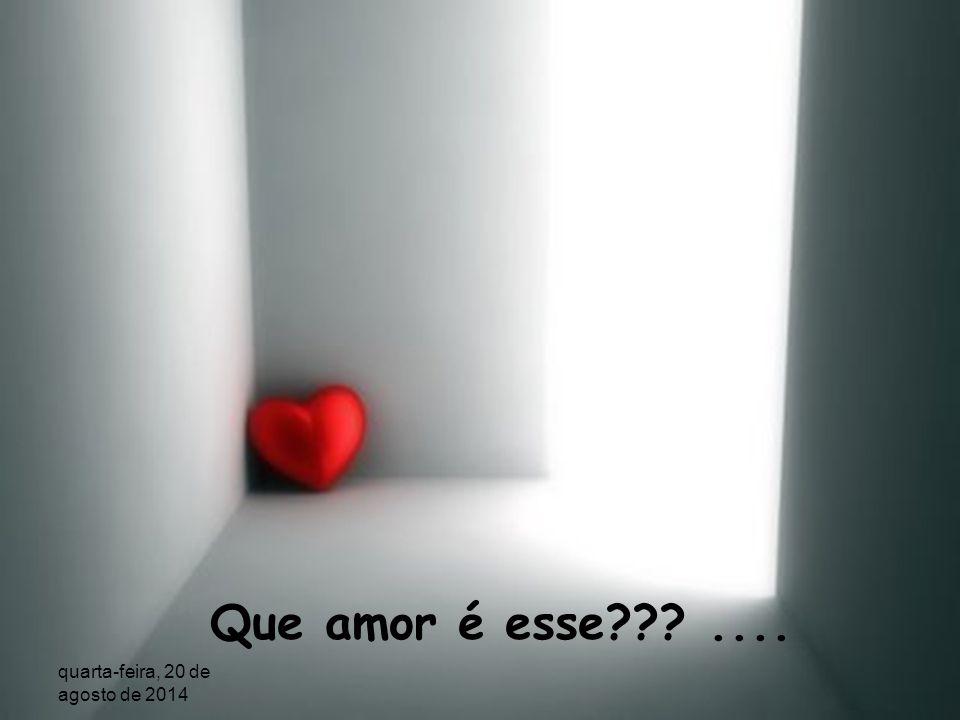 Que amor é esse Que se vê sozinho e nem assim desiste? quarta-feira, 20 de agosto de 2014