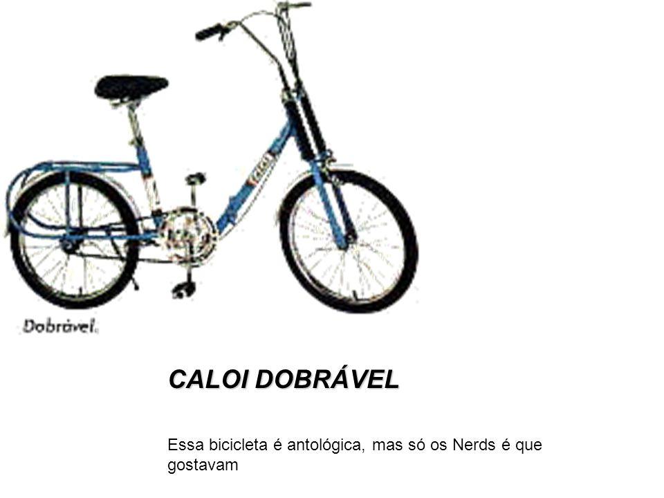 CALOI DOBRÁVEL Essa bicicleta é antológica, mas só os Nerds é que gostavam