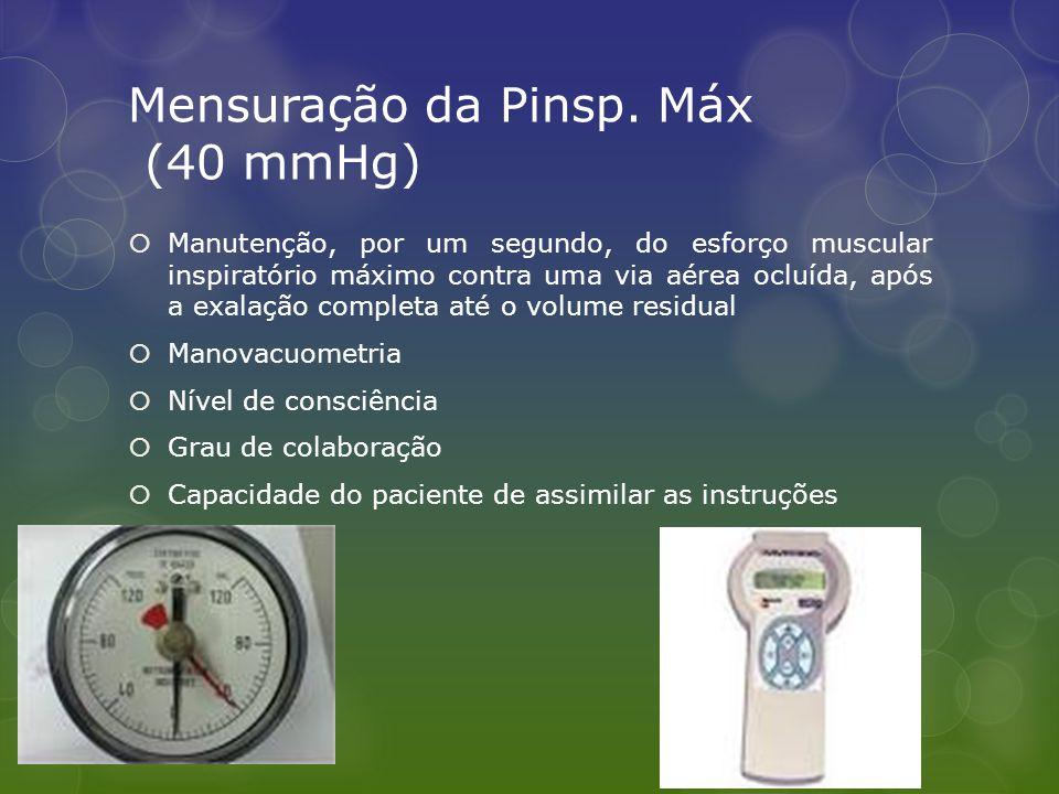 Mensuração da Pinsp. Máx (40 mmHg)  Manutenção, por um segundo, do esforço muscular inspiratório máximo contra uma via aérea ocluída, após a exalação