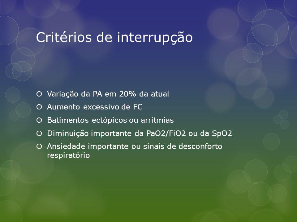 Critérios de interrupção  Variação da PA em 20% da atual  Aumento excessivo de FC  Batimentos ectópicos ou arritmias  Diminuição importante da PaO