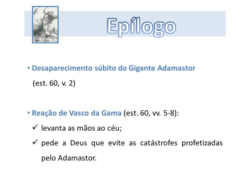 Desaparecimento súbito do Gigante Adamastor (est. 60, v. 2) Reação de Vasco da Gama (est. 60, vv. 5-8): levanta as mãos ao céu; pede a Deus que evite