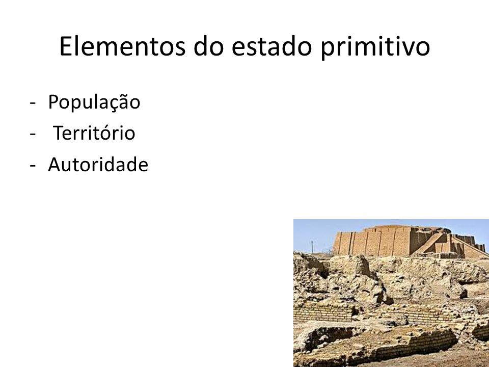 Elementos do estado primitivo -População - Território -Autoridade