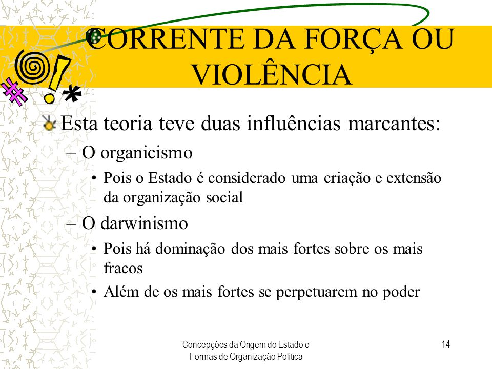 Concepções da Origem do Estado e Formas de Organização Política 14 CORRENTE DA FORÇA OU VIOLÊNCIA Esta teoria teve duas influências marcantes: –O orga
