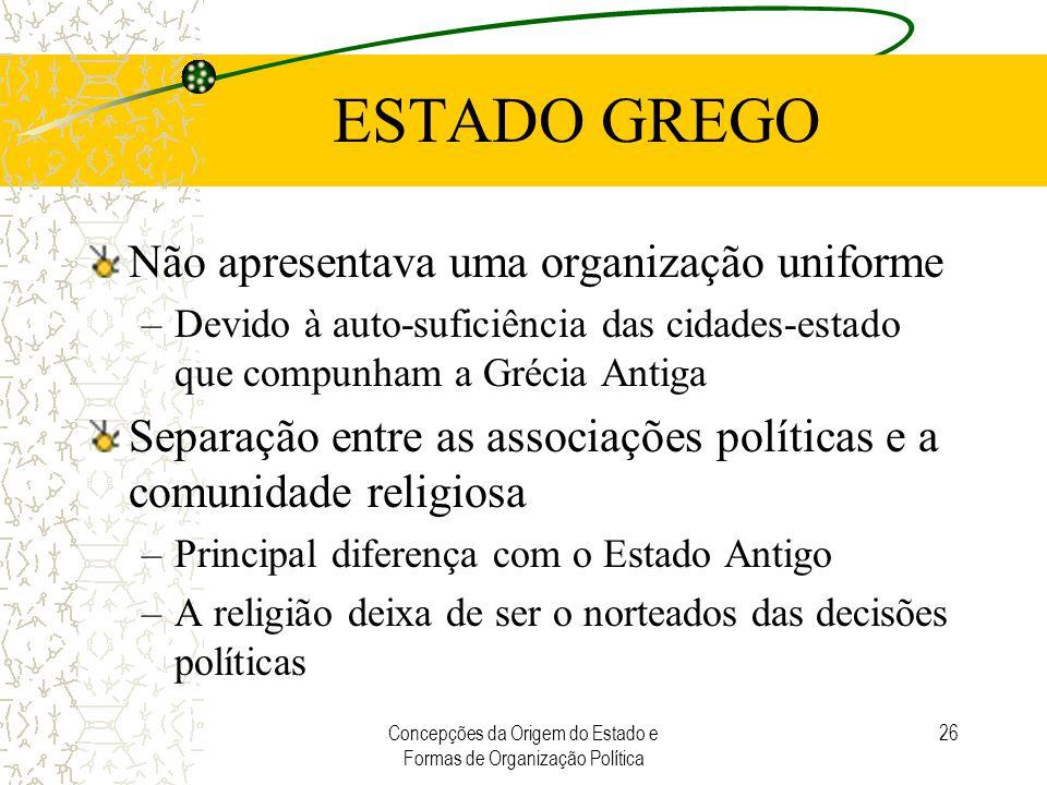 Concepções da Origem do Estado e Formas de Organização Política 26 ESTADO GREGO Não apresentava uma organização uniforme –Devido à auto-suficiência da