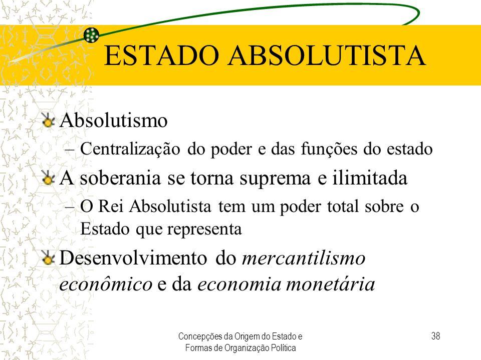 Concepções da Origem do Estado e Formas de Organização Política 38 ESTADO ABSOLUTISTA Absolutismo –Centralização do poder e das funções do estado A so
