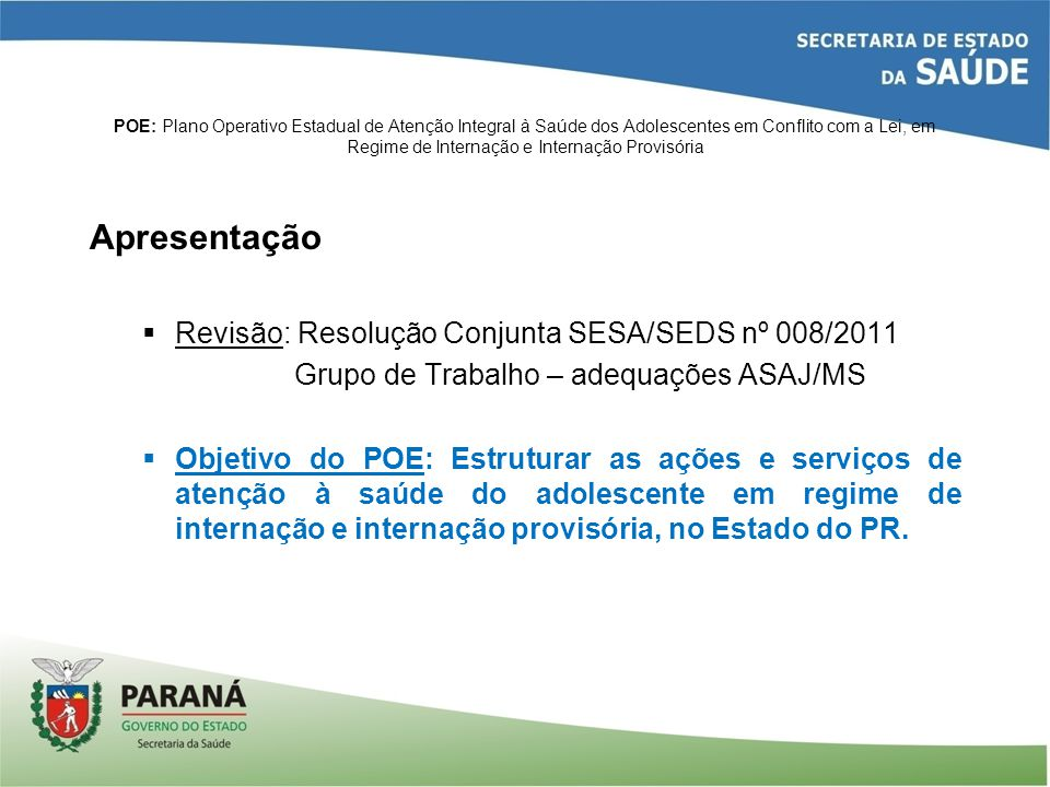 POE: Plano Operativo Estadual de Atenção Integral à Saúde dos Adolescentes em Conflito com a Lei, em Regime de Internação e Internação Provisória 1.Operacionalização 1.1 Gestão do Plano  Compete às Secretarias de Saúde (SESA) e da Família e Desenvolvimento Social (SEDS).