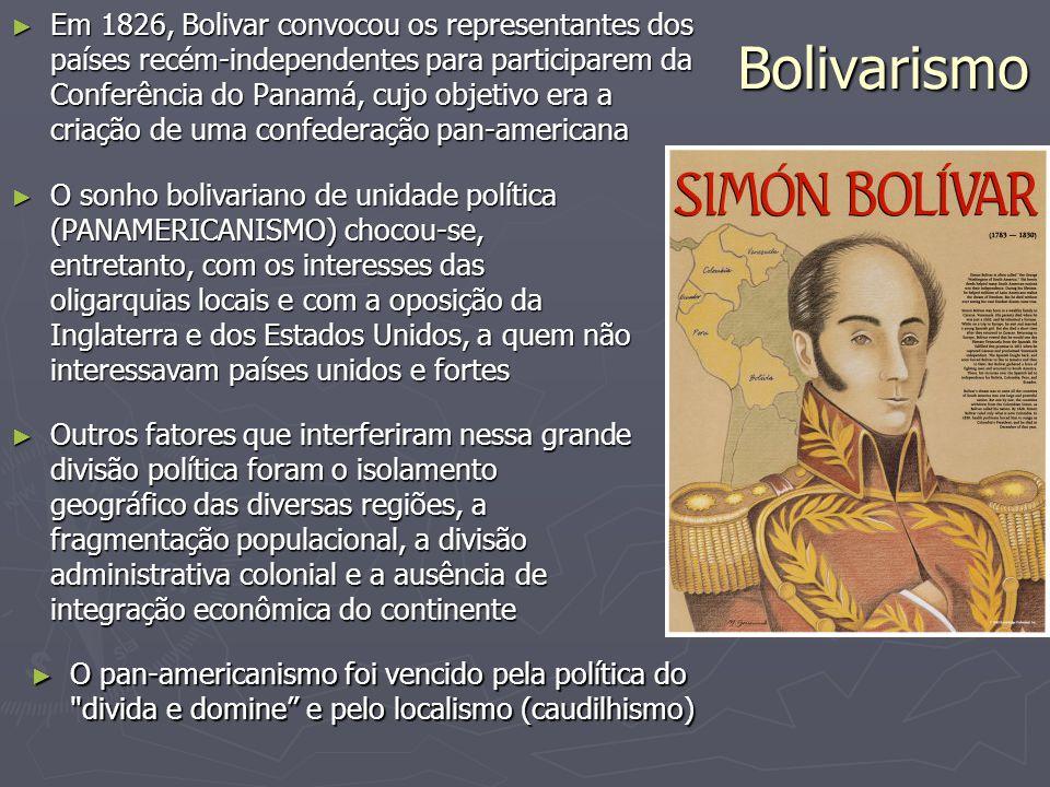 Bolivarismo ► Em 1826, Bolivar convocou os representantes dos países recém-independentes para participarem da Conferência do Panamá, cujo objetivo era