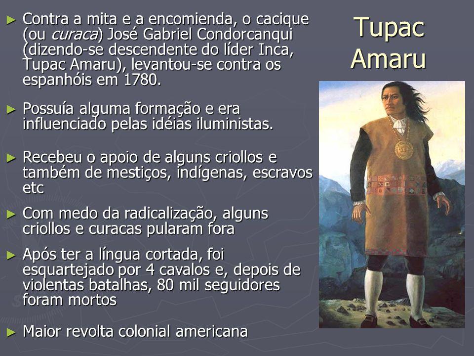 Tupac Amaru ► Contra a mita e a encomienda, o cacique (ou curaca) José Gabriel Condorcanqui (dizendo-se descendente do líder Inca, Tupac Amaru), levan
