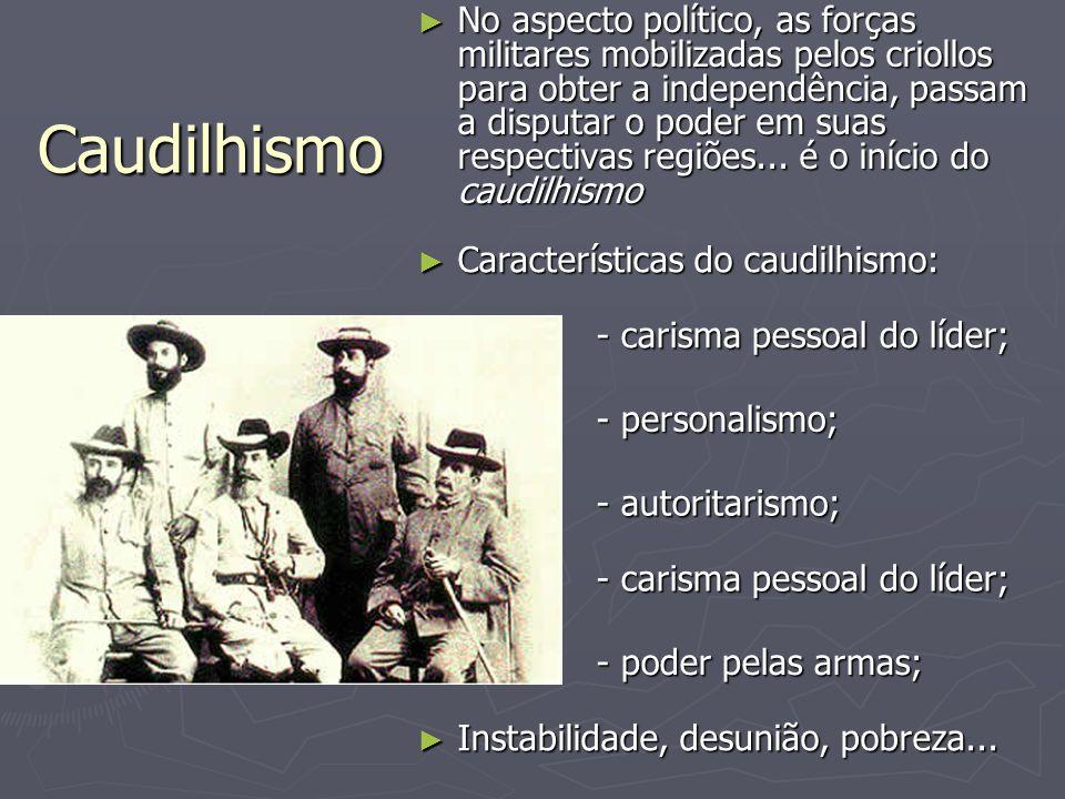 Caudilhismo ► No aspecto político, as forças militares mobilizadas pelos criollos para obter a independência, passam a disputar o poder em suas respec