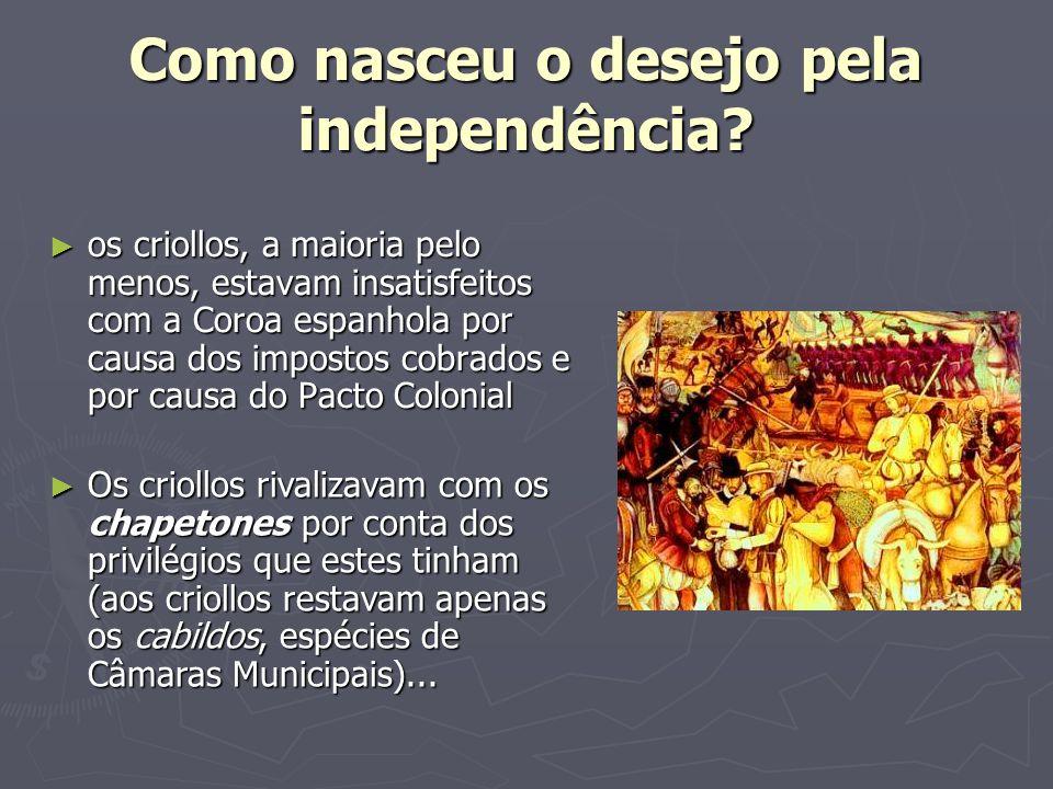 Como nasceu o desejo pela independência? ► os criollos, a maioria pelo menos, estavam insatisfeitos com a Coroa espanhola por causa dos impostos cobra