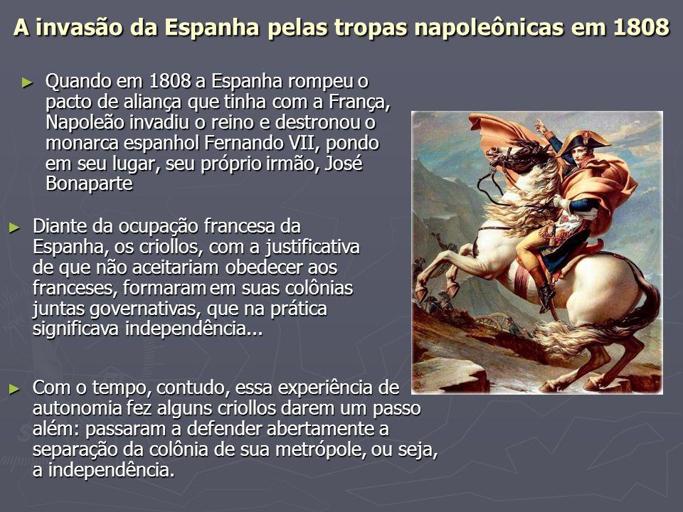 A invasão da Espanha pelas tropas napoleônicas em 1808 ► Quando em 1808 a Espanha rompeu o pacto de aliança que tinha com a França, Napoleão invadiu o