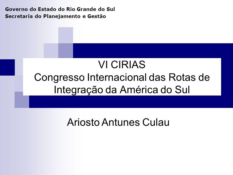 VI CIRIAS Congresso Internacional das Rotas de Integração da América do Sul Governo do Estado do Rio Grande do Sul Secretaria do Planejamento e Gestão