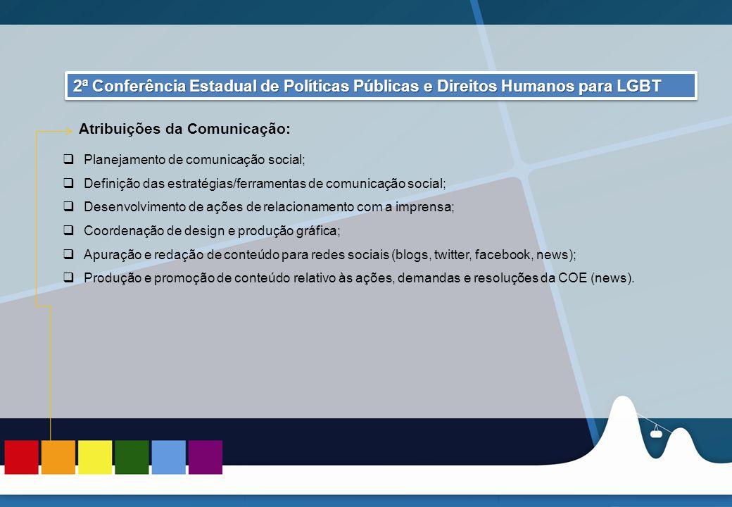 REUNIÃO DAS ASCOMs 2ª Conferência Estadual de Políticas Públicas e Direitos Humanos LGBT 2ª Conferência Estadual de Políticas Públicas e Direitos Humanos LGBT  Planejamento de comunicação social;  Definição das estratégias/ferramentas de comunicação social;  Desenvolvimento de ações de relacionamento com a imprensa;  Coordenação de design e produção gráfica;  Apuração e redação de conteúdo para redes sociais (blogs, twitter, facebook, news);  Produção e promoção de conteúdo relativo às ações, demandas e resoluções da COE (news).