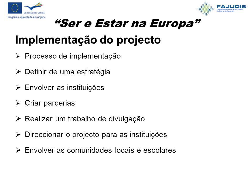Ser e Estar na Europa Implementação do projecto  Processo de implementação  Definir de uma estratégia  Envolver as instituições  Criar parcerias  Realizar um trabalho de divulgação  Direccionar o projecto para as instituições  Envolver as comunidades locais e escolares
