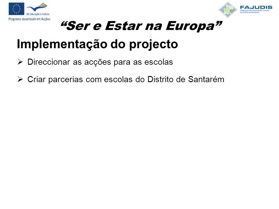 Ser e Estar na Europa Implementação do projecto  Direccionar as acções para as escolas  Criar parcerias com escolas do Distrito de Santarém