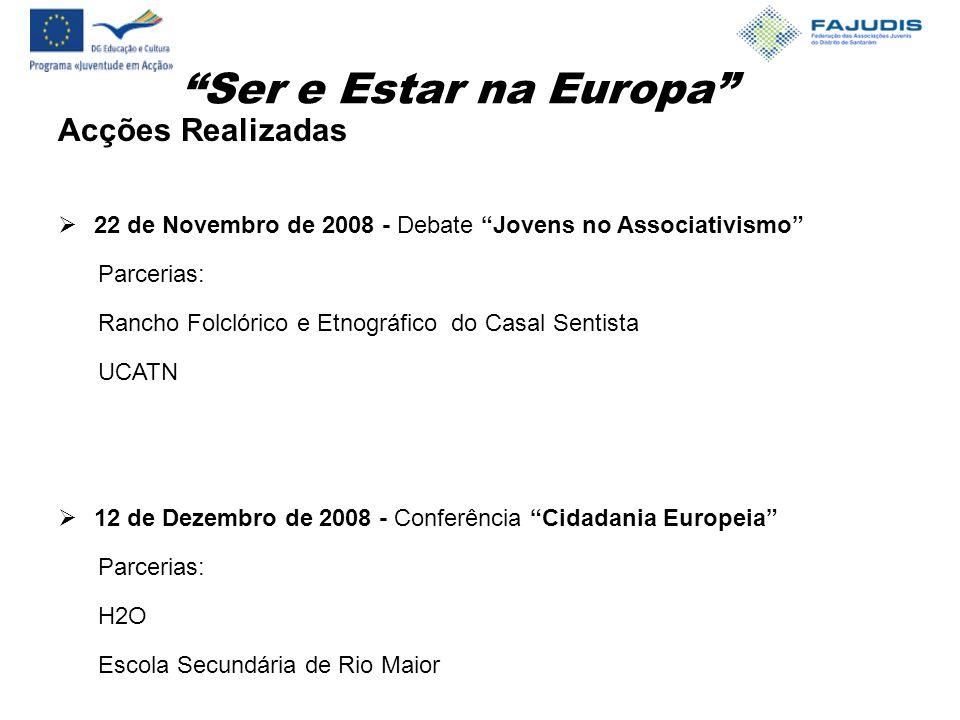 Ser e Estar na Europa Acções Realizadas  22 de Novembro de 2008 - Debate Jovens no Associativismo Parcerias: Rancho Folclórico e Etnográfico do Casal Sentista UCATN  12 de Dezembro de 2008 - Conferência Cidadania Europeia Parcerias: H2O Escola Secundária de Rio Maior