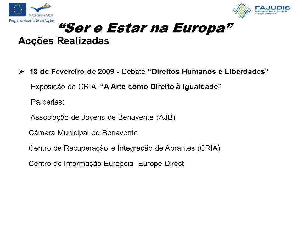 Ser e Estar na Europa Acções Realizadas  18 de Fevereiro de 2009 - Debate Direitos Humanos e Liberdades Exposição do CRIA A Arte como Direito à Igualdade Parcerias: Associação de Jovens de Benavente (AJB) Câmara Municipal de Benavente Centro de Recuperação e Integração de Abrantes (CRIA) Centro de Informação Europeia Europe Direct