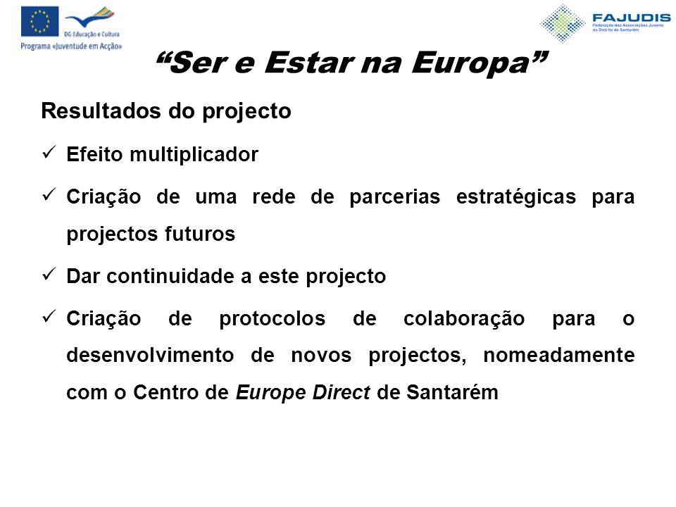 Ser e Estar na Europa Resultados do projecto Efeito multiplicador Criação de uma rede de parcerias estratégicas para projectos futuros Dar continuidade a este projecto Criação de protocolos de colaboração para o desenvolvimento de novos projectos, nomeadamente com o Centro de Europe Direct de Santarém