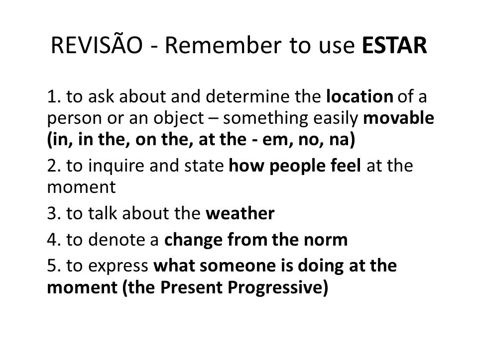 REVISÃO - Remember to use ESTAR 1. to ask about and determine the location of a person or an object – something easily movable (in, in the, on the, at