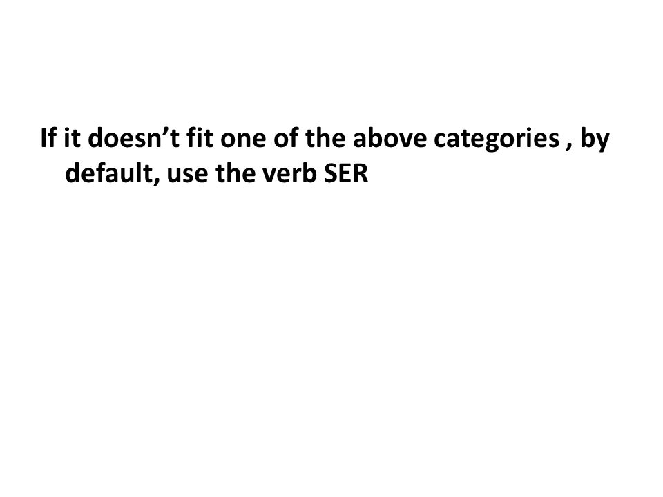 If it doesn't fit one of the above categories, by default, use the verb SER