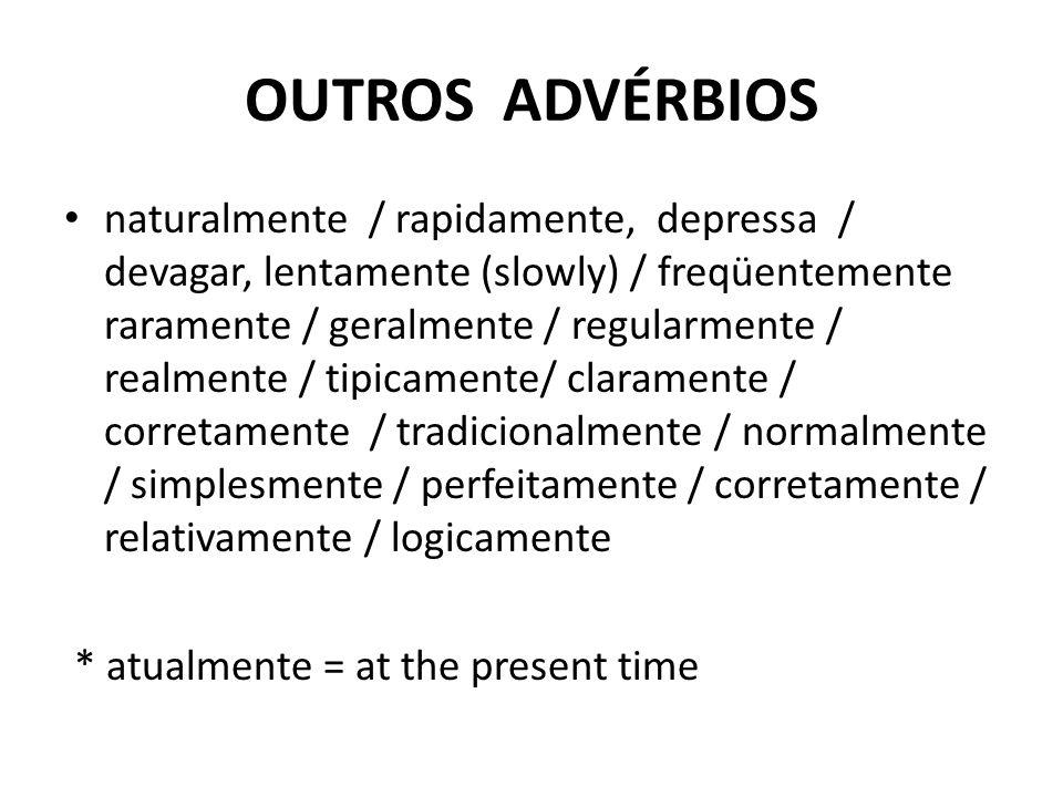 OUTROS ADVÉRBIOS naturalmente / rapidamente, depressa / devagar, lentamente (slowly) / freqüentemente raramente / geralmente / regularmente / realmente / tipicamente/ claramente / corretamente / tradicionalmente / normalmente / simplesmente / perfeitamente / corretamente / relativamente / logicamente * atualmente = at the present time