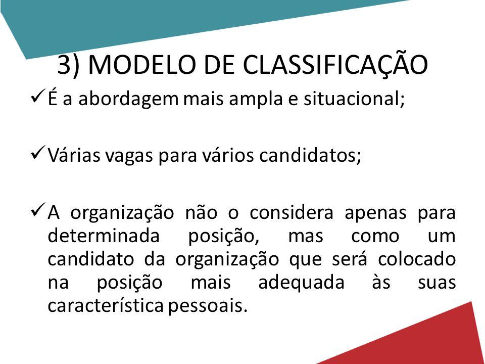 3) MODELO DE CLASSIFICAÇÃO É a abordagem mais ampla e situacional; Várias vagas para vários candidatos; A organização não o considera apenas para dete