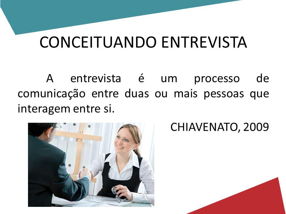 CONCEITUANDO ENTREVISTA A entrevista é um processo de comunicação entre duas ou mais pessoas que interagem entre si. CHIAVENATO, 2009