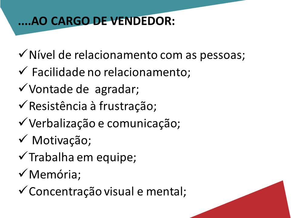 ....AO CARGO DE VENDEDOR: Nível de relacionamento com as pessoas; Facilidade no relacionamento; Vontade de agradar; Resistência à frustração; Verbalização e comunicação; Motivação; Trabalha em equipe; Memória; Concentração visual e mental;