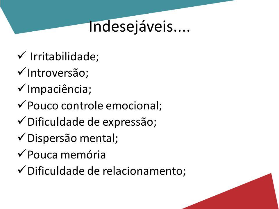 Indesejáveis.... Irritabilidade; Introversão; Impaciência; Pouco controle emocional; Dificuldade de expressão; Dispersão mental; Pouca memória Dificul