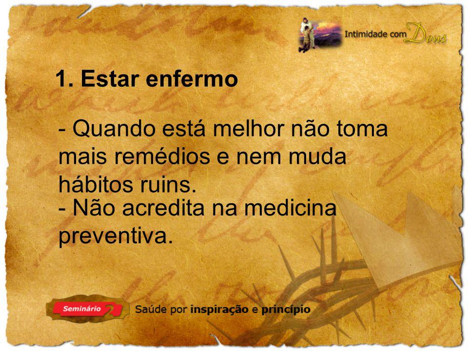 1. Estar enfermo - Quando está melhor não toma mais remédios e nem muda hábitos ruins. - Não acredita na medicina preventiva.